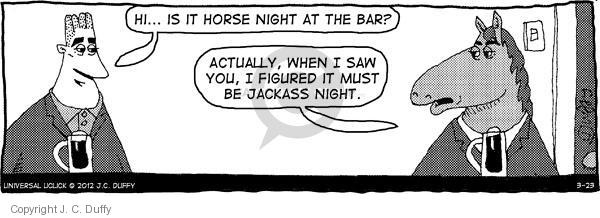 Hi ... Is it horse night at the bar? Actually, when I saw you, I figured it must be jackass night.
