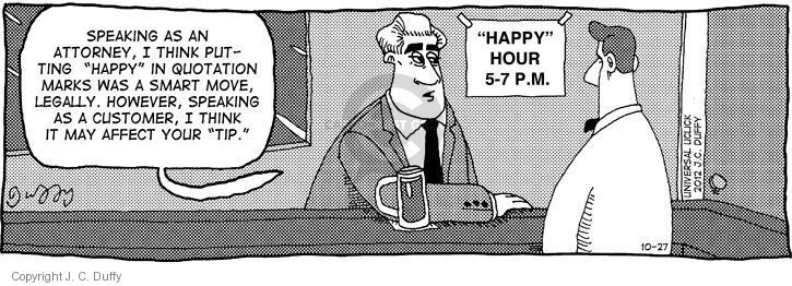 "Speaking as an attorney, I think putting ""happy"" in quotation marks was a smart move, legally. However, speaking as a customer, I think it may affect your ""tip."" ""Happy"" Hour. 5-7 P.M."