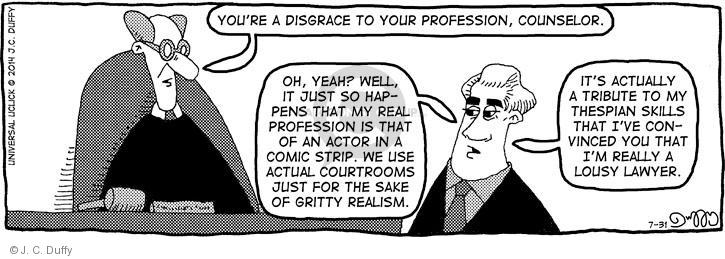 Youre a disgrace to your profession, counselor. Oh, yeah? Well, it just so happens that my real profession is that of an actor in a comic strip. We use actual courtrooms just for the sake of gritty realism. Its actually a tribute to my thespian skills that Ive convinced you that Im really a lousy lawyer.