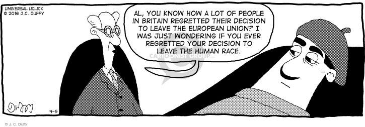 Al, you know how a lot of people in Britain regretted their decision to leave the European Union? I was just wondering if you ever regretted your decision to leave the human race.