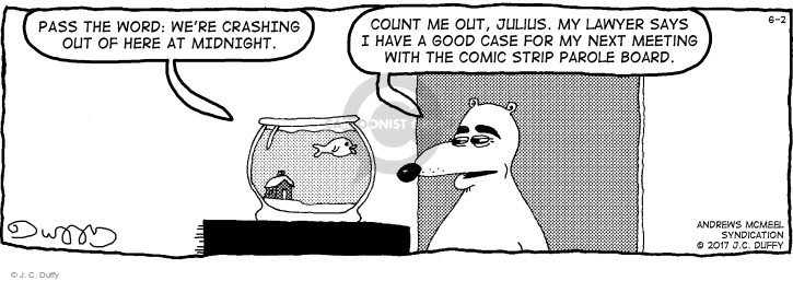 Pass the word: Were crashing out of here at midnight. Count me out, Julius. My lawyer says I have a good case for my next meeting with the comic strip parole board.