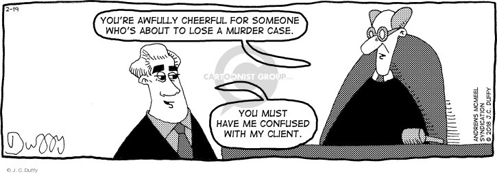 Youre awfully cheerful for someone whos about to lose a murder case. You must have me confused with my client.