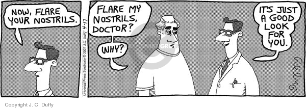 Now, flare your nostrils.  Flare my nostrils, Doctor?  Why?  Its just a good look for you.