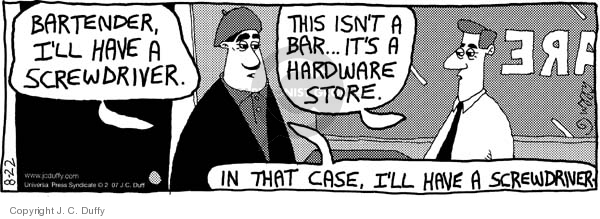 Bartender, Ill have a screwdriver.  This isnt a bar…  Its a hardware store.  In that case, Ill have a screwdriver.