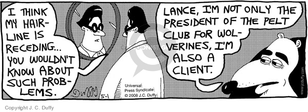I think my hairline is receding…  You wouldnt know about such problems.  Lance, Im not only the President of the Pelt Club for Wolverines, Im also a client.
