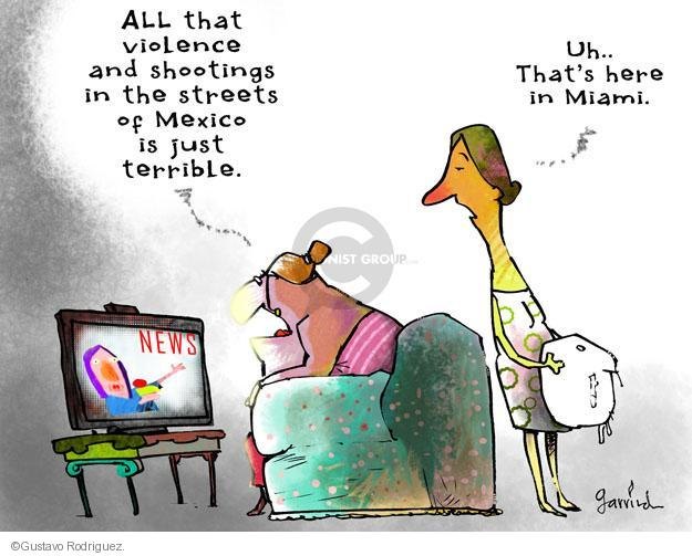 All that violence and shootings in the streets of Mexico is just terrible. Uh … Thats here in Miami. News.