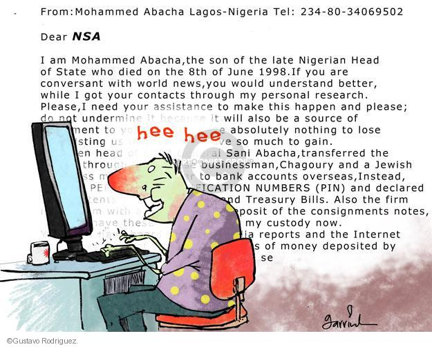 From: Mohammed Abacha Lagos-Nigeria Tel 234-80-34069502. Dear NSA. I am Mohammed Abacha, the son of the late Nigerian Head of State who died on the 8th of June 1998 . If you are conversant with world news, you would understand better, while I got your contacts through my personal research. Please, I need your assistance to make this happen and please, do not undermine it because it will also be a source of. To you have absolutely nothing to lose. So much to gain. Sani Abacha, transferred the through businessman, Chagoury and a Jewish. To bank accounts overseas, Instead, PERSONAL IDENTIFICATION NUMBERS (PIN) and declared. Treasury Bills. Also the firm. Deposit of the consignments notes, have these my custody now. Reports and the Internet of money deposited by se. Hee hee.