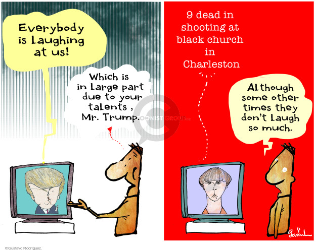 Everybody is laughing at us! Which is in large part due to your talents, Mr. Trump. Shooting at black church in Charleston. Although some other times they dont laugh so much.