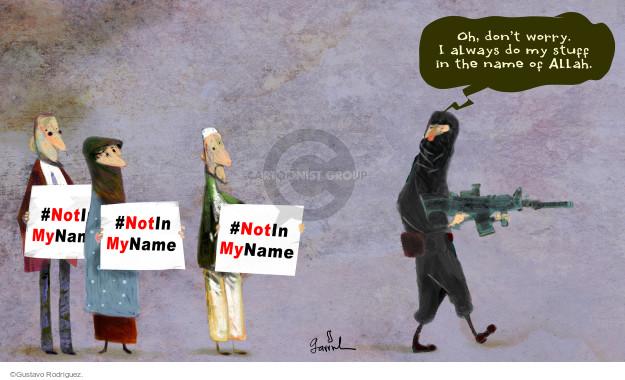 #NotInMyName #NotInMyName #NotInMyName Oh, dont worry. I always do my stuff I the name of Allah.