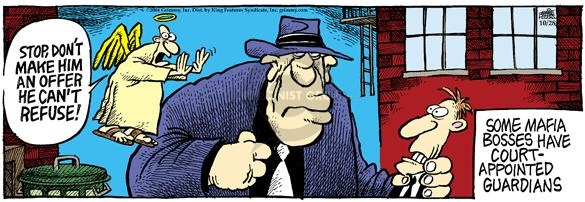 Stop, dont make him an offer he cant refuse!  Some Mafia bosses have court-appointed guardians.