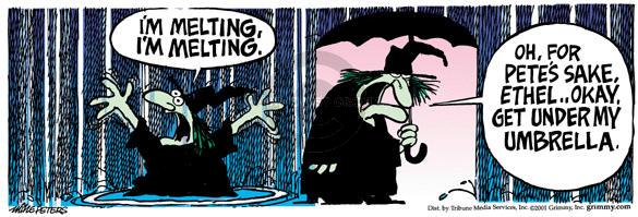 Im melting, Im melting.  Oh, for Petes sake, Ethel…Okay, get under my umbrella.