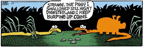 Strange, that piggy I swallowed still hasnt digested … and I keep burping up coins.