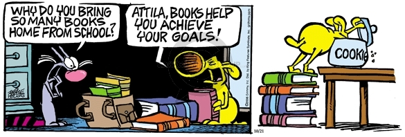 Why do you bring so many books home from school?  Attila, books help you achieve your goals.  Cookie.