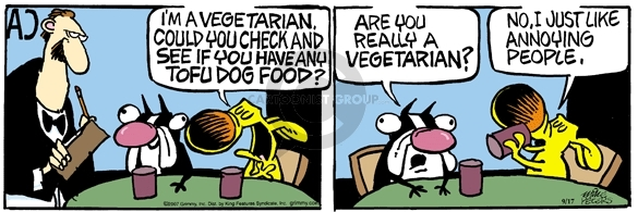 Im a vegetarian.  Could you check and see if you have any tofu dog food?  Are you really a vegetarian?  No.  I just like annoying people.