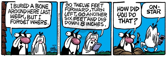 I buried a bone around here last week, but I forgot where.  Go twelve fee forward, turn left, go another six feet and dig down 8 inches.  How did you do that?  On-Star.