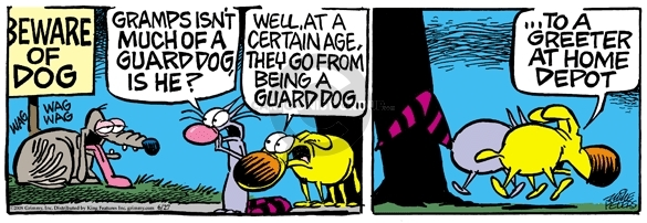 Beware of Dog.  Gramps isnt much of a guard dog, is he?  Well, at a certain age, they go from being a guard dog … to a greeter at Home Depot.