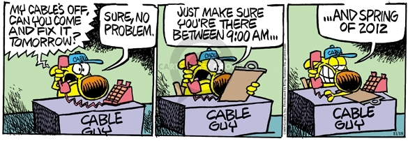 Cable Guy.  My cables off, can you come and fix it tomorrow?  Sure, no problem.  Just make sure youre there between 9:00 AM …. And spring of 2012.