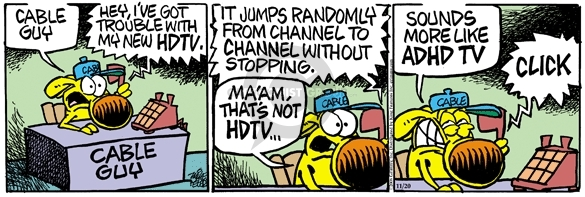 Cable Guy.  Cable Guy.  Hey, Ive got trouble with my new HDTV.  It jumps randomly from channel to channel without stopping.  Maam, thats not HDTV … sounds more like ADHD TV.  Click.
