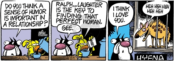 Do you think a sense of humor is important in a relationship?  Ralph … Laughter is the key to finding that perfect woman.  Gee.  I think I love you.  Heh heh heh heh heh.