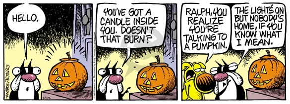Hello. Youve got a candle inside you. Doesnt that burn? Ralph, you realize youre talking to a pumpkin. The lights on but nobodys home, if you know what I mean.