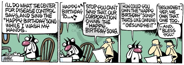 """Ill do whatever the Center for Disease Control says, and sing the """"Happy Birthday"""" song while I wash my hands. Happy birthday to … Stop, you cant sing that. Our corporation owns the """"Happy Birthday"""" song. How could you own the """"Happy Birthday"""" song? Thats like owning """"gesundheith."""" """"Gesundheit,: Yep, we own that one too ... and, """"Bless you."""""""
