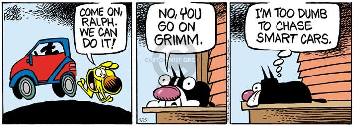 Come on, Ralph.  We can do it!  No, you go on Grimm.  Im too dumb to chase Smart cars.