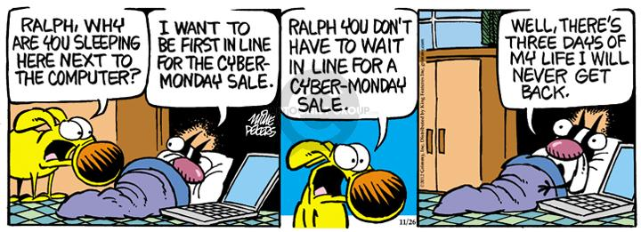 Ralph, why are you sleeping here next to the computer?  I want to be first in line for the cyber-Monday sale.  Ralph, you dont have to wait in line for cyber-Monday sale.  Well, theres three days of my life I will never get back.