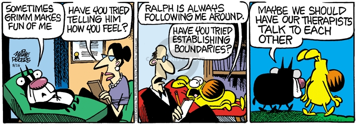 Sometimes Grimm makes fun of me. Have you tried telling him how you feel? Ralph is always following me around. Have you tried establishing boundaries? Maybe we should have our therapists talk to each other.