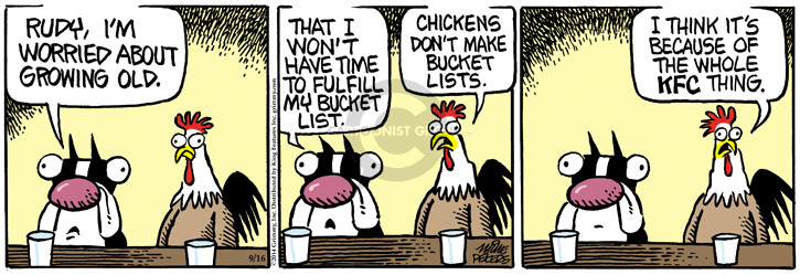 Rudy, Im worried about growing old. That I wont have time to fulfill my bucket list. Chickens dont make bucket lists. I think its because of the whole KFC thing.