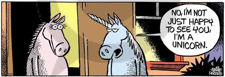 No, Im not just happy to see you, Im a unicorn.