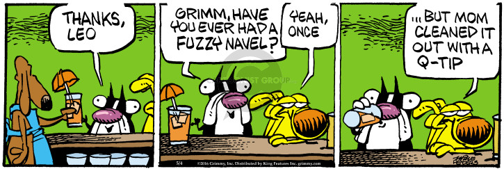Thanks, Leo. Grimm, have you ever had a fuzzy navel? Yeah, once … but mom cleaned it out with a Q-tip.