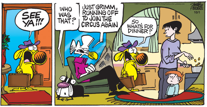 See ya!!! Who was that? Just Grimm, running off to join the circus again. So, whats for dinner?