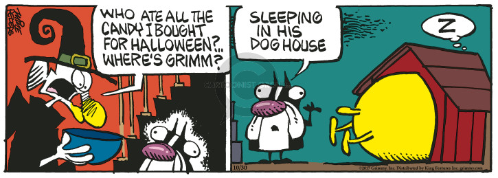 Who ate all the candy I bought for Halloween? Wheres Grimm? Sleeping in his dog house. Z.