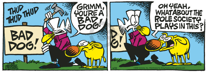 Thud thud thud. Bad dog! Grimm, youre a bad dog! Oh yeah, what about the role society plays in this?