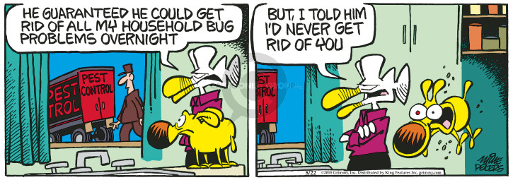 He guaranteed he could get rid of all my household bug problems overnight. Pest Control. But, I told him Id never get rid of you.