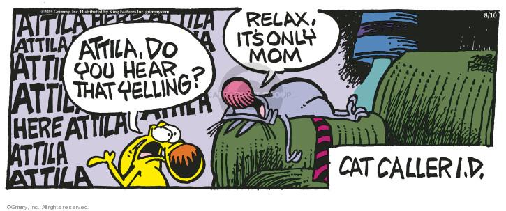 Attila, do you hear that yelling? Relax, its only mom. Cat caller I.D. Attila. Here Attila. Attila. Here Attila. Attila. Attila.