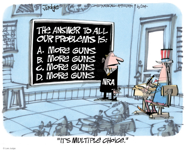 "The answer to all our problems is"" A. More guns. B. More guns.  C. More guns.  D. More guns. NRA. ""Its multiple choice."""