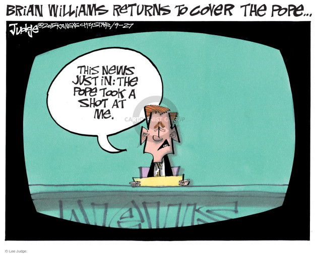 Brian Williams Returns to Cover the Pope.  This news just in:  The Pope took a shot at me.