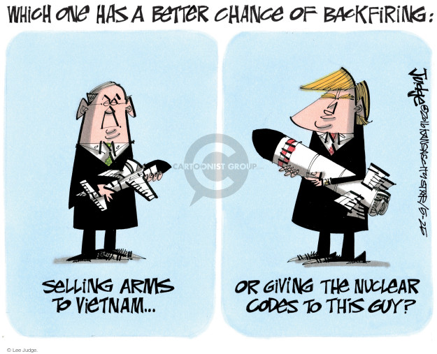Which one has a better chance of backfiring: Selling arms to Vietnam … or giving the nuclear codes to this guy?