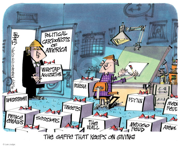 Political Cartoonists of America. Wiretap accusation. Nordstrom. Pence emails. Sessions. Tweets. Russia. The Wall. Flynn. Mexico Feud. The gaffe that keeps on giving.