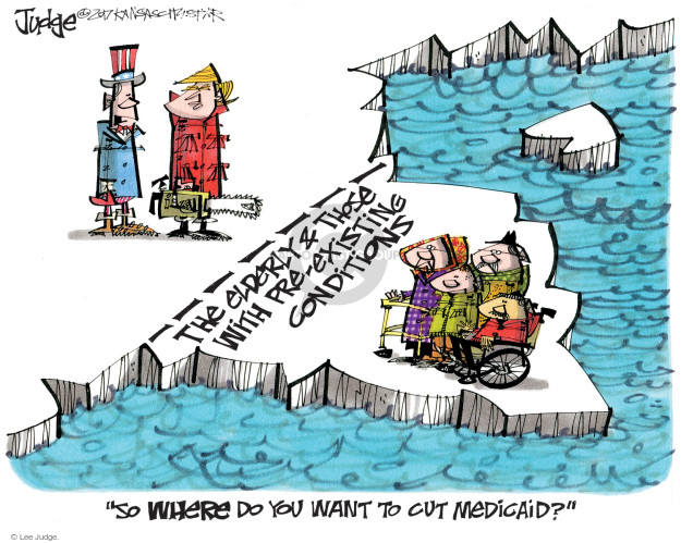 The elderly and those with pre-existing conditions. So where do you want to cut Medicaid?