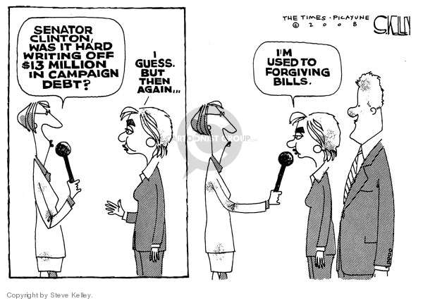Senator Clinton, was it hard writing off $13 million in campaign debt? I guess, but then again..Im used to forgiving bills.