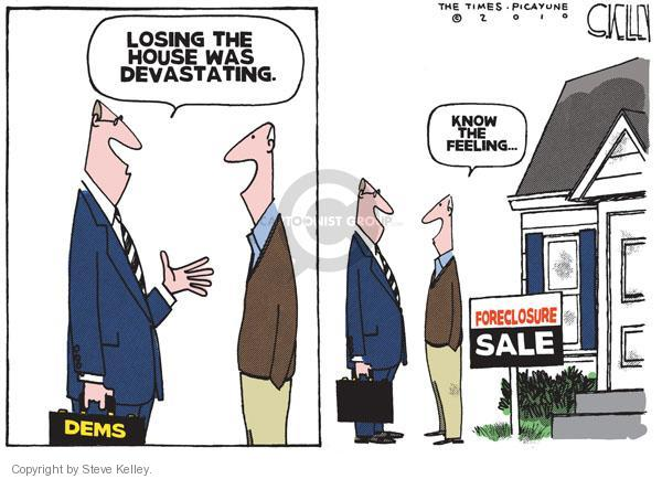 Dems.  Losing the house was devastating.  Know the feeling.  Foreclosure sale.