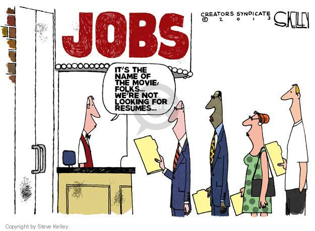JOBS. Its the name of the movie, folks � Were not looking for resumes �