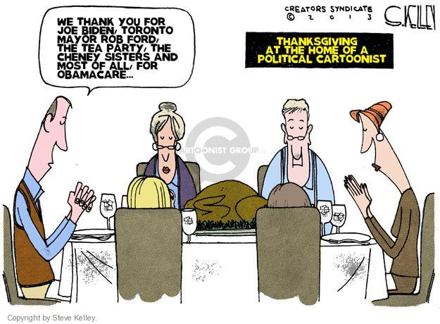 We thank you for Joe Biden, Toronto Mayor Rob Ford, The Tea Party, the Cheney sisters, and most of all, for Obamacare … Thanksgiving at the home of a political cartoonist.