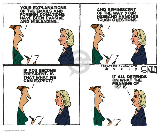 """Your explanations of the emails and foreign donations have been evasive and misleading … and reminiscent of the way your husband handles touch questions. If you become president, is that what we can expect? It all depends on what the meaning of """"is"""" is."""
