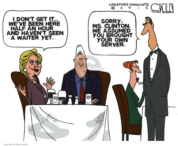 I dont get it … Weve been here half an hour and havent seen a waiter yet. Sorry, Ms. Clinton. We assumed you brought your own server.