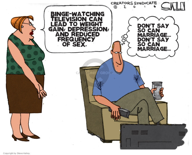 Binge-watching television can lead to weight gain, depression, and reduced frequency of sex. Dont say so can marriage … dont say so can marriage …