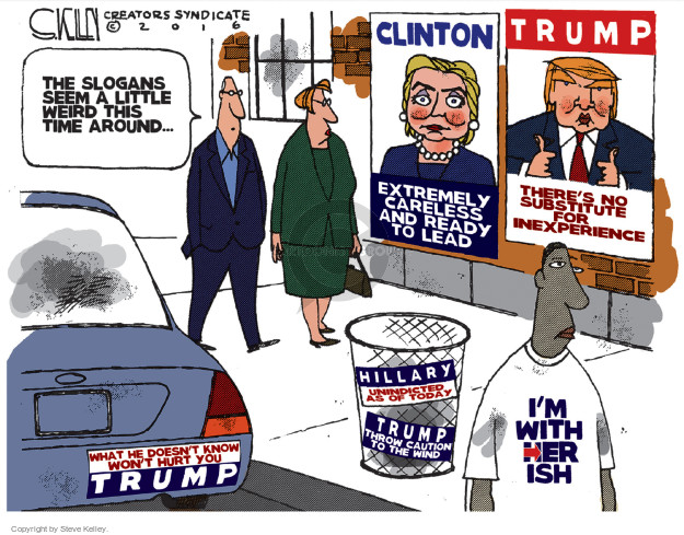 The slogans seem a little weird this time around … Clinton. Extremely careless and ready to lead. Trump. Theres no substitute for inexperience. What he doesnt know wont hurt you. Trump. Hillary. Unindicted as of today. Trump. Throw caution to the wind. Im with her ish.