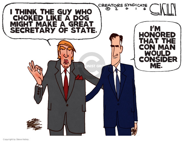 I think the guy who choked like a dog might make a great Secretary of State. Im honored that the con man would consider me.